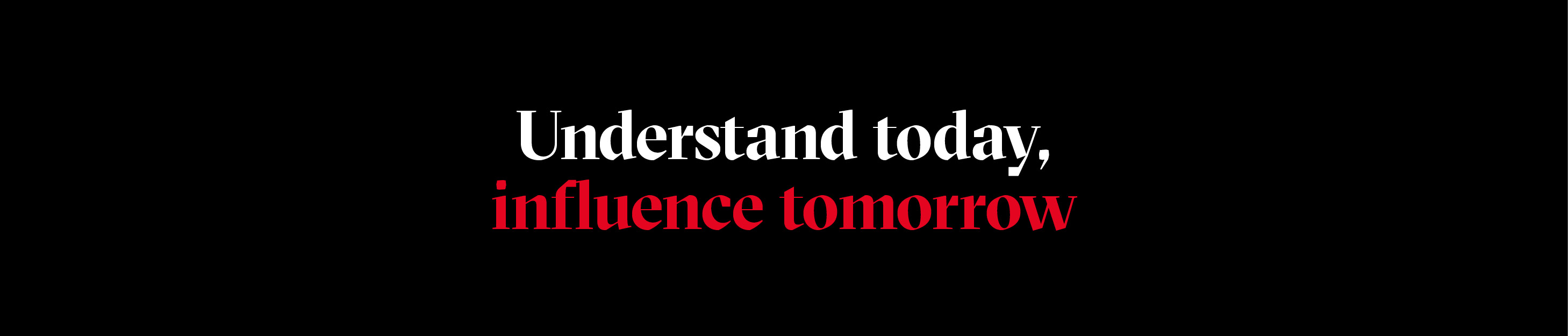Understand today, influence tomorrow